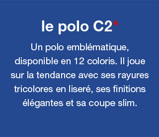 le polo C2* - Un polo emblématique, disponible en 12 coloris. Il joue sur la tendance avec ses rayures tricolores en liseré, ses finitions élégantes et sa coupe slim.